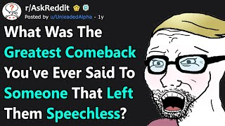 Greatest Comeback You Said To Someone That Left Them Speechless? (r/AskReddit)