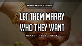 Let Them Marry Who They Want – Mufti Menk – Powerful Reminder