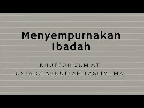 Ustadz Abdullah Taslim - Khutbah Jum'at - Menyempurnakan Ibadah