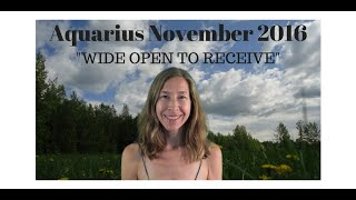 Aquarius November 2016 Horoscope/Astrology Forecast ~ WIDE OPEN TO RECEIVE