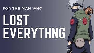 Naruto - Kakashi Hatake: For The Man Who Lost Everything