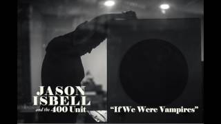 Jason Isbell If We Were Vampires