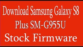 How To Download Samsung Galaxy S8 Plus SM G955U Stock Firmware