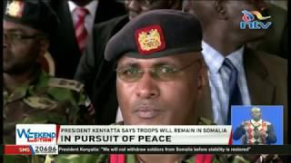 President Uhuru Kenyatta said KDF troops will remain in Somalia