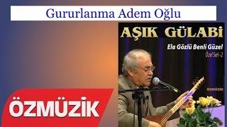 Gururlanma Adem Oğlu - Aşık Gülabi (Official Video)