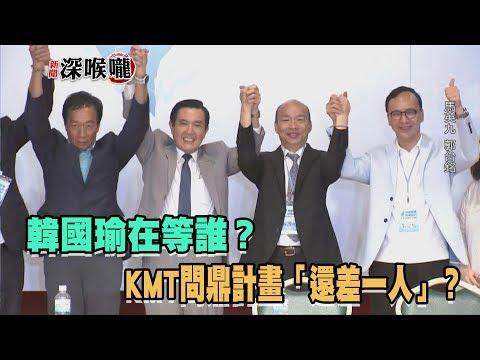 台灣-新聞深喉嚨-20190918 韓國瑜在等誰? KMT問鼎計畫「還差一人」?