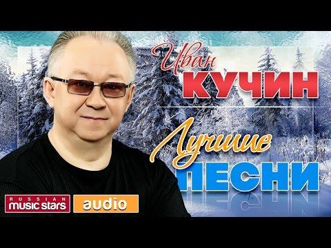 ИВАН КУЧИН ♫ ЛУЧШИЕ ПЕСНИ ♫