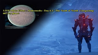 LIVE! Mass Effect : Andromeda - Day 6.2 - The Vault of Voeld. Conquering the Icy planet.