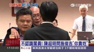 不認識閣員!國民黨立委陳超明問施俊吉「你貴姓」