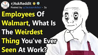 Employees of Walmart, What's The Weirdest Thing You've Ever Seen At Work? (r/AskReddit)