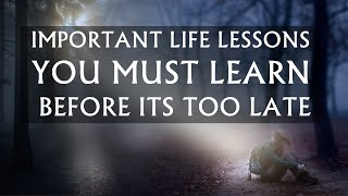 Important Life Lessons You Must Learn Before It's Too Late