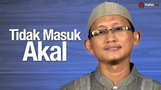 Ceramah Singkat: Tidak Masuk Akal - Ustadz Abu Yahya Badru Salam, Lc.