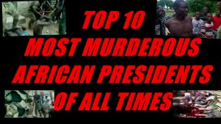 TOP 10 MOST MURDEROUS AFRICAN PRESIDENTS OF ALL TIMES