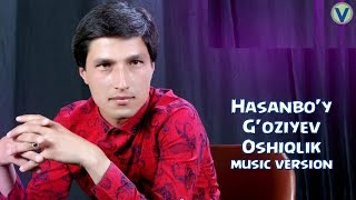 Hasanbo'y G'oziyev - Oshiqlik | Хасанбой Гозиев - Ошиклик (music version) 2017