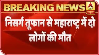 Nisarga Cyclone: 2 Dead In Maharashtra, Destruction In Many Cities | ABP News