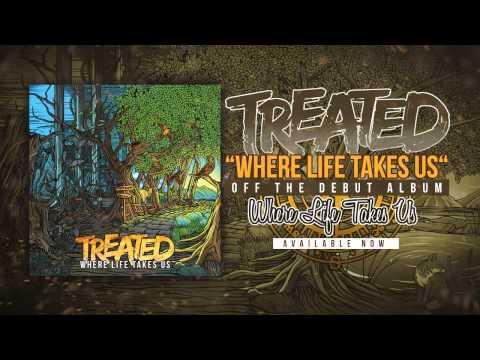 Treated - Where Life Takes Us