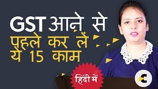 15 Things to do for GST - Before 1st July (GST आने से  पहले कर लें  ये 15 काम )