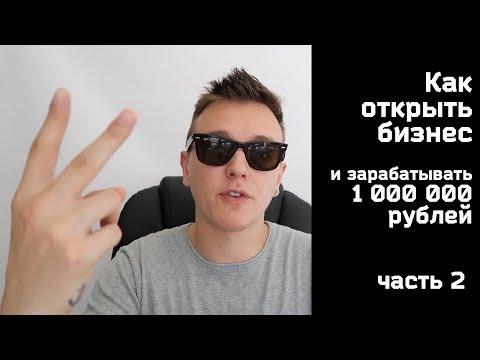 Как открыть бизнес и зарабатывать 1 000 000 рублей. Часть 2