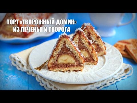 Торт «Творожный домик» из печенья и творога — видео рецепт