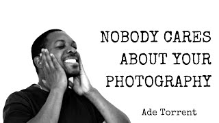 Nobody Cares About Your Photography - Ted Forbes  - My Thoughts