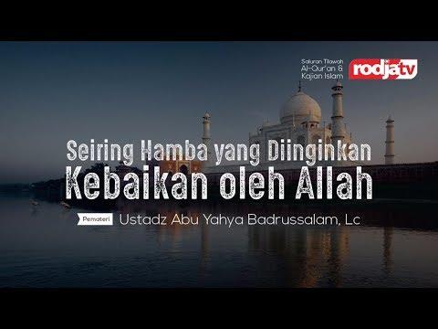 Ceramah Agama: Seorang Hamba Yang Diinginkan Kebaikan Oleh Allah (Ustadz Abu Yahya Badrusalam, Lc.)