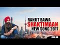 Ranjit Bawa - Shaktimaan - Latest Punjabi Song 2017 | FULL HD VIDEO