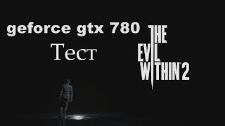 The Evil Within 2 ● Тест: geforce gtx 780, intel core i7-3770k, 16 gb озу