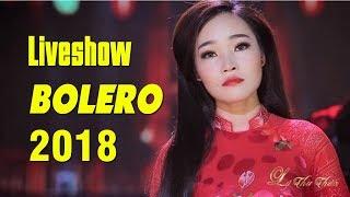 Liveshow Bolero 2018 Mới Nhất - Tuyệt Đỉnh Bolero Nhạc Vàng Trữ Tình Đặc Biệt Hay Nhất 2018