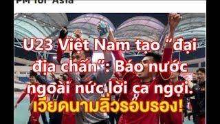"""U23 Việt Nam tạo """"đại  địa chấn"""": Báo nước  ngoài nức lời ca ngợi."""
