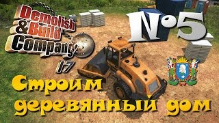 Demolish & Build Company 2017 ► Часть 5 | Строим деревянный дом