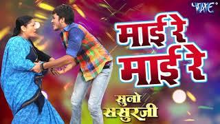 2018 का सबसे हिट गाना माई रे माई रे Mai Re Mai Re Suno Sasurji Superhit Bhojpuri Movie Songs
