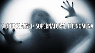 5 Unexplained Supernatural Phenomena
