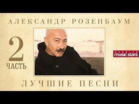 Александр Розенбаум - Лучшие песни. Часть 2 / Alexandr Rozenbaum - Best Songs. Part 2