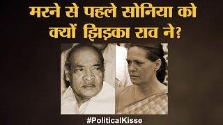 आखिरी मुलाकात के दौरान P. V. Narasimha Rao और Sonia Gandhi के बीच क्या बात हुई?| Political Kisse