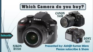 NIKON D3300 VS. CANON 700D VS, SONY A58. Which D-SLR camera Do you buy?
