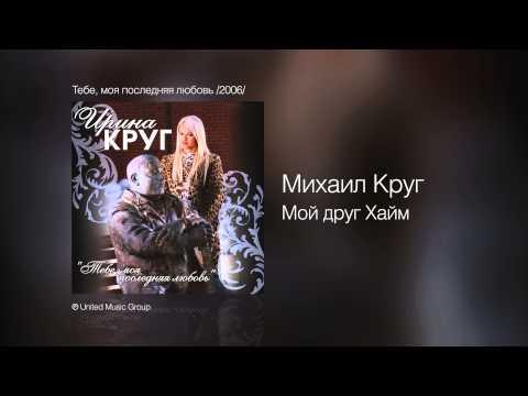 Михаил Круг - Мой друг Хайм - Тебе, моя последняя любовь /2006/