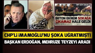 Başkan Erdoğan, Ekrem İmamoğlu'nu şoka uğratan Mehruze teyzeyi aradı