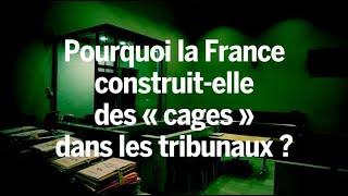 La France construit des « cages » dans les tribunaux. Voilà pourquoi cela pose problème.