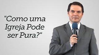 """""""Como uma Igreja Pode ser Pura?"""" - Sérgio Lima"""