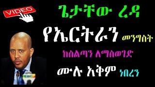 Ethiopia /Eritrea :ጌታቸው ረዳ የኤርትራን መንግስት  ከስልጣን ለማስወገድ  ሙሉ አቅም ነበረን