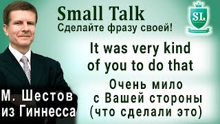 It was very kind of you to do that. Small Talk - сделайте фразу своей!