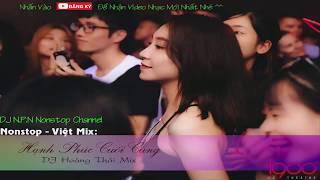 Nonstop Việt Mix 2018 - Hạnh Phúc Cuối Cùng - DJ Hoàng Thái Mix 2018