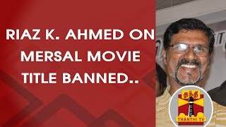 EXCLUSIVE : Actor Vijay's Spokesperson Riaz K.Ahmed on 'MERSAL' movie title banned