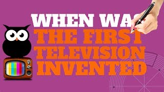 WHEN WAS THE FIRST TELEVISION INVENTED | ALL YOU NEED TO KNOW