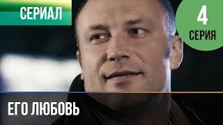 ▶️ Его любовь 4 серия - Мелодрама | Русские мелодрамы
