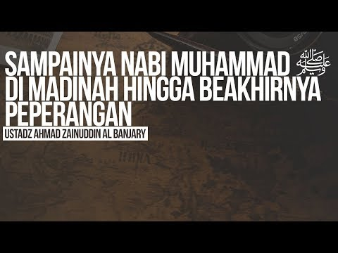 Sampainya Nabi Muhammad ﷺ Di Madinah Hingga Beakhirnya Peperangan- Ustadz Ahmad Zainuddin Al Banjary