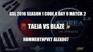 Корея 2.0: GSL 2016 Season 1 CodeA Match 27: TaeJa vs Blaze