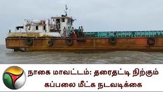 நாகை மாவட்டம்: தரைதட்டி நிற்கும் கப்பலை மீட்க நடவடிக்கை | kodiyakarai port, Nagapattinam, Harbour