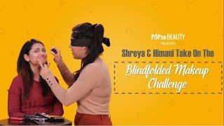 Shreya & Himani Take On The Blindfolded Makeup Challenge - POPxo Beauty