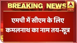 Kamal Nath To Be The New CM Of MP, Says Source | ABP News